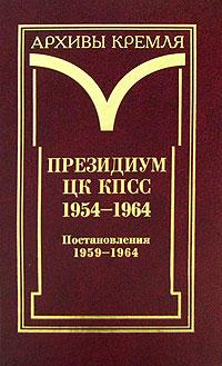 Президиум ЦК КПСС. 1954-1964. В 3 томах. Том 3. Постановления. 1959-1964
