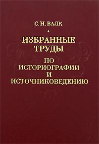 Zakazat.ru Избранные труды по историографии и источниковедению. С. Н. Валк
