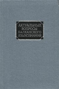 Актуальные вопросы балканского языкознания