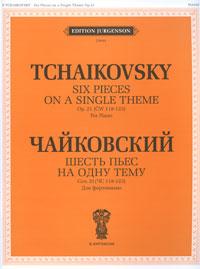 П. Чайковский. Шесть пьес на одну тему. Соч. 21. Для фортепиано