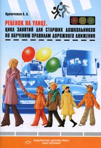 Ребенок на улице. Цикл занятий для старших дошкольников по обучению правилам дорожного движения