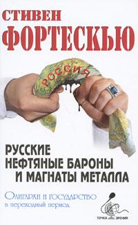 Русские нефтяные бароны и магнаты металла. Олигархи и государство в переходный период