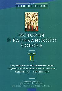 История II Ватиканского собора. Том 2. Формирование соборного сознания. Первый период и перерыв между сессиями октябрь 1962 - сентябрь 1963