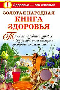 Золотая народная книга здоровья. Тайные целебные травы и вещества, сила которых проверена столетиями