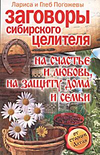 Заговоры сибирского целителя на счастье и любовь, на защиту дома и семьи ( 978-5-17-052996-4, 978-5-9713-8150-1 )