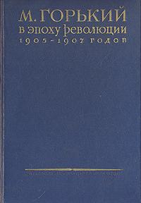 М. Горький в эпоху революции 1905 - 1907 годов