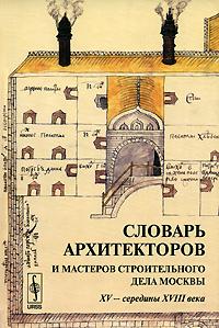 Словарь архитекторов и мастеров строительного дела Москвы XV - середины XVIII века