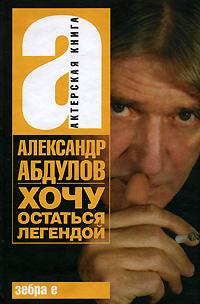 Александр Абдулов. Хочу остаться легендой