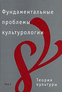 Фундаментальные проблемы культурологии. В 4 томах. Том 1. Теория культуры