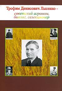 Трофим Денисович Лысенко - советский агроном, биолог, селекционер