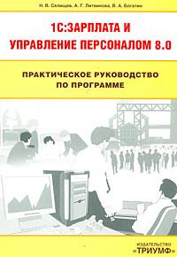 Практическое руководство по программе 1C:Зарплата и управление персоналом 8.0. Н. В. Селищев, А. Г. Литвинова, В. А. Богатин