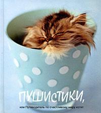Пушистики, или Путеводитель по счастливому миру котят ( 978-5-17-051288-1, 978-5-271-20550-7, 0-73362-092-2, 978-0-73362-092-8 )