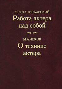 К. С. Станиславский. Работа актера над собой. М. А. Чехов. О технике актера