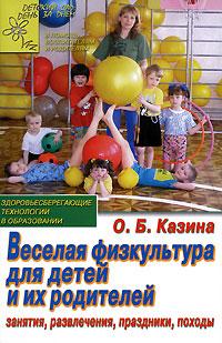 Веселая физкультура для детей и их родителей. Занятия, развлечения, праздники, походы