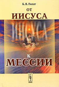 Б. В. Пилат От Иисуса к Мессии