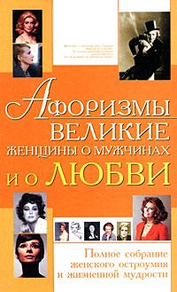 Афоризмы. Великие женщины о мужчинах и о любви. Полное собрание женского остроумия и жизненной мудрости.
