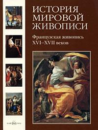 История мировой живописи. Французская живопись XVI- XVII веков ( 978-5-7793-1614-9 )