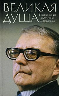 Великая душа. Воспоминания о Дмитрии Шостаковиче