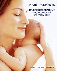 Ваш ребенок. Иллюстрированный медицинский справочник