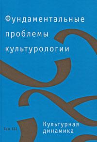 Фундаментальные проблемы культурологии. В 4 томах. Том 3. Культурная динамика