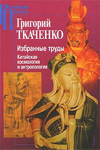 Григорий Ткаченко. Избранные труды. Китайская космология и антропология