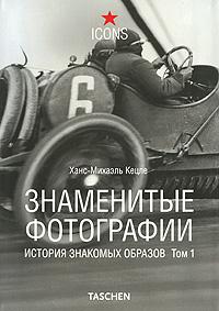 Знаменитые фотографии. История знакомых образов. Том 1. 1827-1926