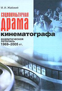 Социокультурная драма кинематографа. Аналитическая летопись 1969-2005 гг.