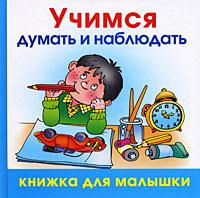 Учимся думать и наблюдать12296407Эта книга создана специально для детей от 3 лет. Рассматривая яркие иллюстрации и слушая веселые стихи и загадки, малыш получит первые представления об окружающем мире, научится сравнивать и рассуждать. С этой чудесной книжкой ваши совместные занятия из скучных уроков превратятся в увлекательную игру.