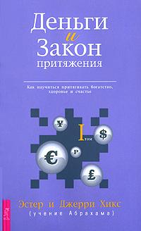 Деньги и Закон Притяжения. Как научиться притягивать богатство, здоровье и счастье. Том 1