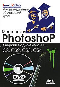 Мастерская Photoshop. 4 версии в одном издании! CS, CS2, CS3, CS4 (+ DVD-ROM)