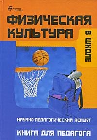 Физическая культура в школе. Научно-педагогический аспект. Книга для педагога