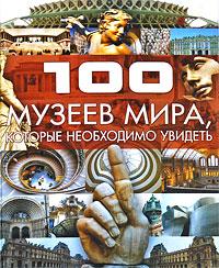 100 музеев мира, которые необходимо увидеть ( 978-985-16-6306-0 )