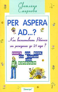 Per aspera ad...? Как воспитывать ребенка от рождения до 21 года?