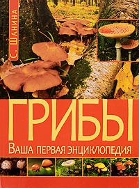 Грибы. Ваша первая энциклопедия. С. Шанина
