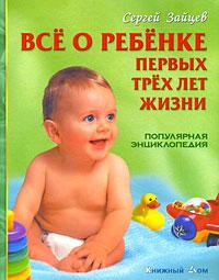Все о ребенке первых трех лет жизни. Популярная энциклопедия