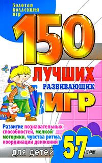 150 лучших развивающих игр для детей 5-7 лет. Развитие познавательных способностей, мелкой моторики, чувства ритма, координации движений ( 978-5-7797-1300-9 )