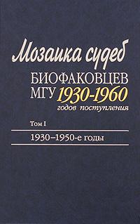 Мозаика судеб биофаковцев МГУ 1930-1960 годов поступления. В 2 томах. Том 1. 1930-1950-е годы