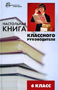 Настольная книга классного руководителя. 6 класс