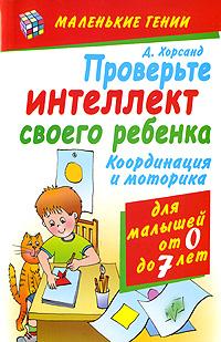 Проверьте интеллект своего ребенка. Координация и моторика для детей от 0 до 7 лет