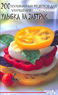 200 кулинарных рецептов для улучшения настроения. Улыбка на завтрак