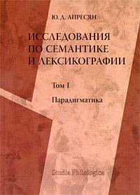 Исследования по семантике и лексикографии. В 2 томах. Том 1. Парадигматика