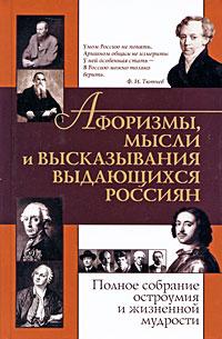 Афоризмы, мысли и высказывания выдающихся россиян. Полное собрание остроумия и жизненной мудрости.