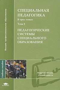 Специальная педагогика. В 3 томах. Том 3. Педагогические системы специального образования