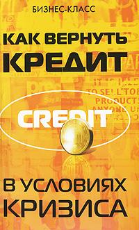 Как вернуть кредит в условиях кризиса ( 978-5-222-15921-7 )
