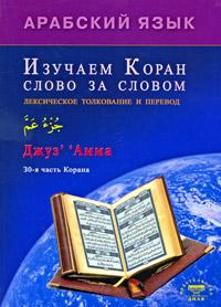 Арабский язык. Изучаем Коран слово за словом. Лексическое толкование и перевод. 30-я часть Корана