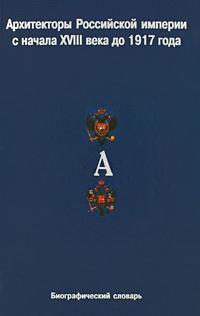 Архитекторы Российской империи с начала XVIII века до 1917 года. Биографический словарь. Том 1. А