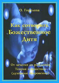 Как сотворить Божественное Дитя. От зачатия до рождения. Теория и практика (духовные откровения)