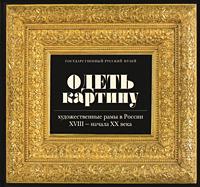 Одеть картину. Художественные рамы в России XVIII - начала XX века