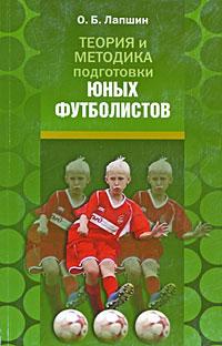 Теория и методика подготовки юных футболистов. О. Б. Лапшин