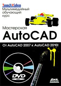 Мастерская AutoCad. От AutoCad 2007 к AutoCad 2010 (+ DVD-ROM)
